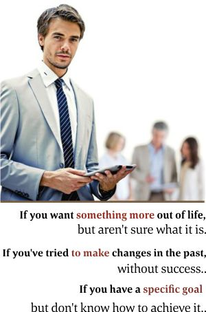 If you want something more out of life, but aren't sure what it is. If you've tried to make changes in the past, without success.. If you have a specific goal but don't know how to achieve it..